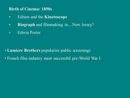Birth of Cinema: 1890s Edison and the Kinetoscope Biograph and filmmaking in…New Jersey? Edwin Porter Lumiere Brothers popularize public screenings French.