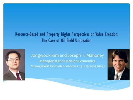 Resource-Based and Property Rights Perspectives on Value Creation: The Case of Oil Field Unitization Jongwook Kim and Joseph T. Mahoney Managerial and.