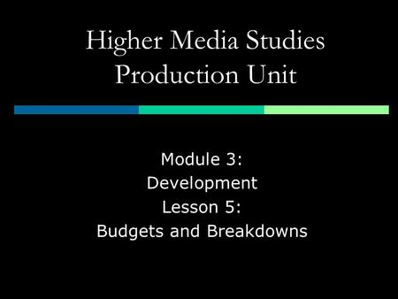 Higher Media Studies Production Unit Module 3: Development Lesson 5: Budgets and Breakdowns.