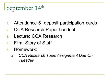 September 14 th 1. Attendance & deposit participation cards 2. CCA Research Paper handout 3. Lecture: CCA Research 4. Film: Story of Stuff 5. Homework: