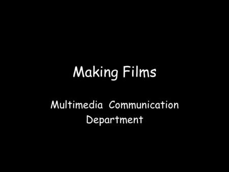 Making Films Multimedia Communication Department.