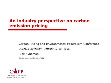 An industry perspective on carbon emission pricing Carbon Pricing and Environmental Federalism Conference Queen's University, October 17-18, 2008 Rick.