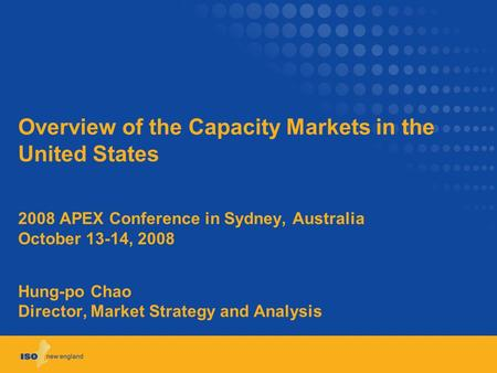 Overview of the Capacity Markets in the United States 2008 APEX Conference in Sydney, Australia October 13-14, 2008 Hung-po Chao Director, Market Strategy.