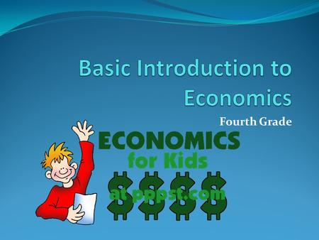 Fourth Grade. Economics Economics is the act of transferring resources. It includes how people earn, spend, and save money.