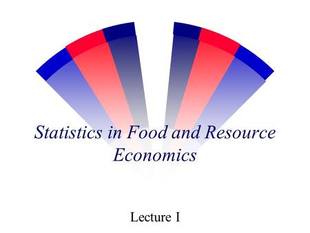 Statistics in Food and Resource Economics Lecture I.