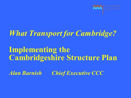 What Transport for Cambridge? Implementing the Cambridgeshire Structure Plan Alan Barnish Chief Executive CCC.