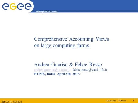 A.Guarise – F.Rosso 1 Enabling Grids for E-sciencE INFSO-RI-508833 Comprehensive Accounting Views on large computing farms. Andrea Guarise & Felice Rosso.