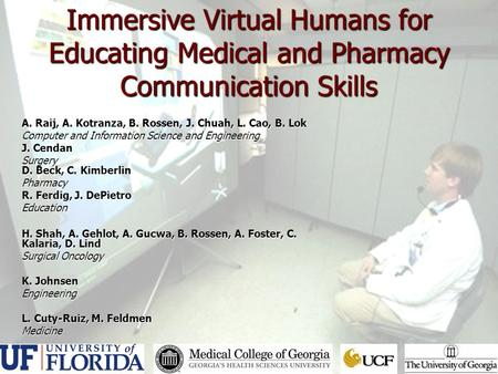 Immersive Virtual Humans for Educating Medical and Pharmacy Communication Skills A. Raij, A. Kotranza, B. Rossen, J. Chuah, L. Cao, B. Lok Computer and.