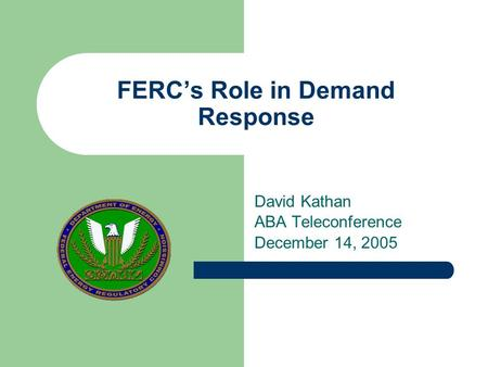 FERC's Role in Demand Response David Kathan ABA Teleconference December 14, 2005.