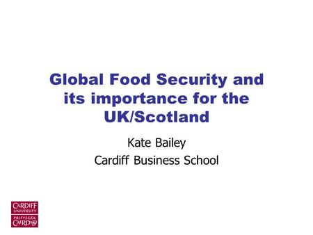 Global Food Security and its importance for the UK/Scotland Kate Bailey Cardiff Business School.
