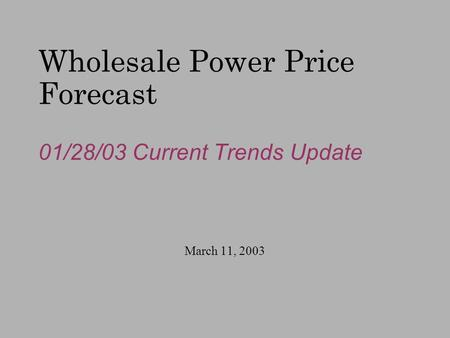 Wholesale Power Price Forecast 01/28/03 Current Trends Update March 11, 2003.