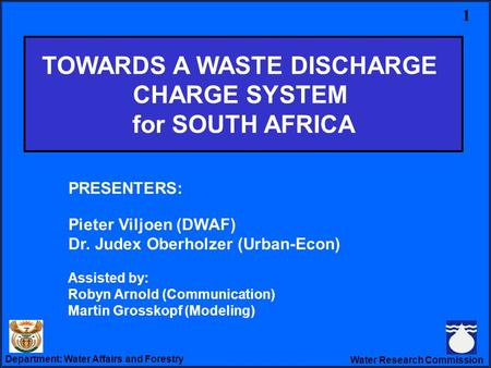 Department: Water Affairs and Forestry Water Research Commission Towards a WDCS PRESENTERS: Pieter Viljoen (DWAF) Dr. Judex Oberholzer (Urban-Econ) Assisted.