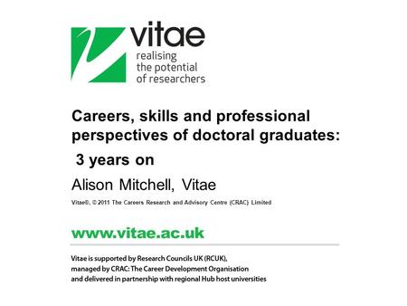 Careers, skills and professional perspectives of doctoral graduates: 3 years on Alison Mitchell, Vitae Vitae®, © 2011 The Careers Research and Advisory.