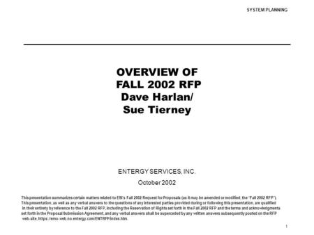 SYSTEM PLANNING 1 OVERVIEW OF FALL 2002 RFP Dave Harlan/ Sue Tierney ENTERGY SERVICES, INC. October 2002 This presentation summarizes certain matters related.