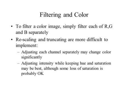 Filtering and Color To filter a color image, simply filter each of R,G and B separately Re-scaling and truncating are more difficult to implement: –Adjusting.