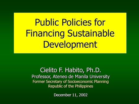 Public Policies for Financing Sustainable Development Cielito F. Habito, Ph.D. Professor, Ateneo de Manila University Former Secretary of Socioeconomic.