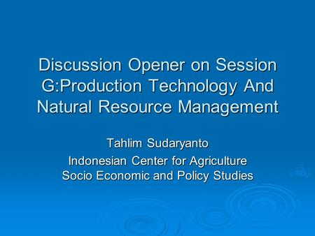 Discussion Opener on Session G:Production Technology And Natural Resource Management Tahlim Sudaryanto Indonesian Center for Agriculture Socio Economic.