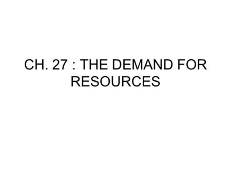 CH. 27 : THE DEMAND FOR RESOURCES. I. Resource Pricing A. Here we analyze input costs to the business (ie. Cost of labor, machines) B. Ch. 23-25 determined.