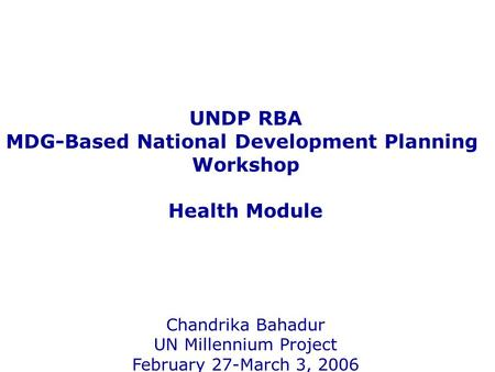 UNDP RBA MDG-Based National Development Planning Workshop Health Module Chandrika Bahadur UN Millennium Project February 27-March 3, 2006.