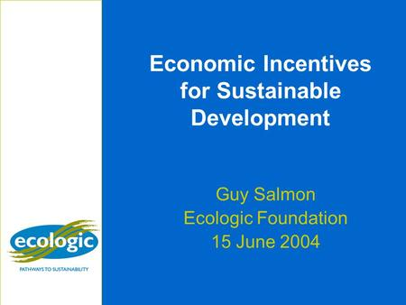 Economic Incentives for Sustainable Development Guy Salmon Ecologic Foundation 15 June 2004.
