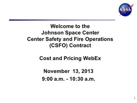 Welcome to the Johnson Space Center Center Safety and Fire Operations (CSFO) Contract Cost and Pricing WebEx November 13, 2013 9:00 a.m. - 10:30 a.m. 1.