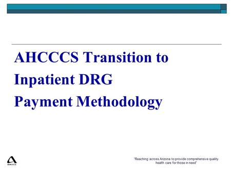 """Reaching across Arizona to provide comprehensive quality health care for those in need"" AHCCCS Transition to Inpatient DRG Payment Methodology."