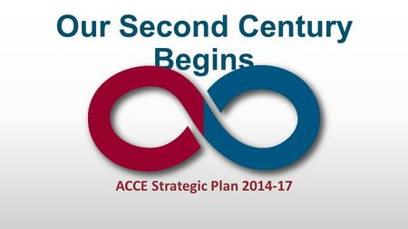 ACCE Strategic Plan 2014-17 Our Second Century Begins.