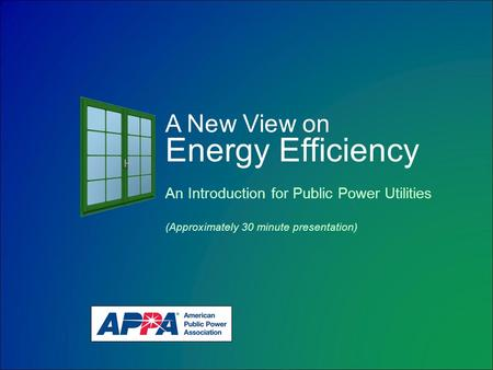 A New View on Energy Efficiency An Introduction for Public Power Utilities (Approximately 30 minute presentation)