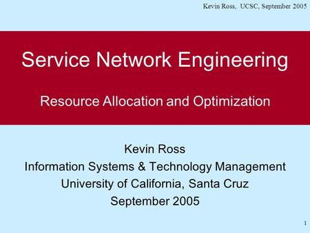 Kevin Ross, UCSC, September 2005 1 Service Network Engineering Resource Allocation and Optimization Kevin Ross Information Systems & Technology Management.