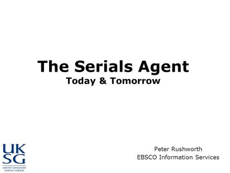 The Serials Agent Today & Tomorrow Peter Rushworth EBSCO Information Services.
