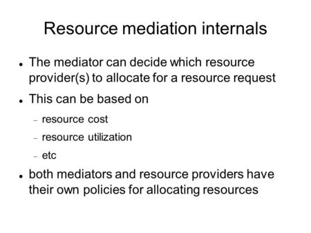 Resource mediation internals The mediator can decide which resource provider(s) to allocate for a resource request This can be based on  resource cost.