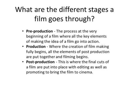 What are the different stages a film goes through? Pre-production - The process at the very beginning of a film where all the key elements of making the.