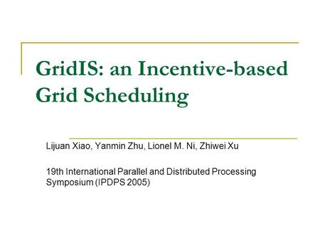GridIS: an Incentive-based Grid Scheduling Lijuan Xiao, Yanmin Zhu, Lionel M. Ni, Zhiwei Xu 19th International Parallel and Distributed Processing Symposium.