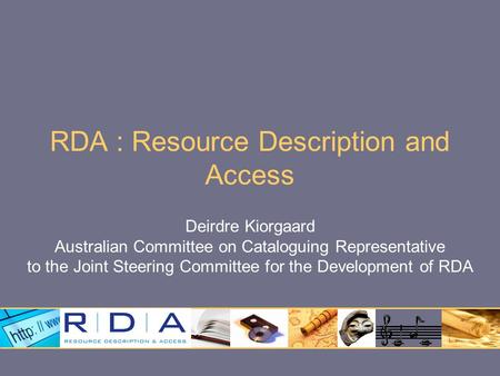 RDA : Resource Description and Access Deirdre Kiorgaard Australian Committee on Cataloguing Representative to the Joint Steering Committee for the Development.