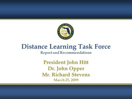 1 Distance Learning Task Force Report and Recommendations President John Hitt Dr. John Opper Mr. Richard Stevens March 25, 2009.