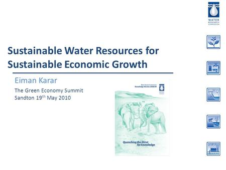 Sustainable Water Resources for Sustainable Economic Growth Eiman Karar The Green Economy Summit Sandton 19 th May 2010.