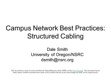 Campus Network Best Practices: Structured Cabling Dale Smith University of Oregon/NSRC This document is a result of work by the Network.