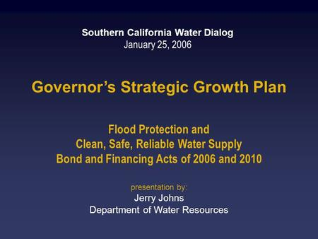 Governor's Strategic Growth Plan Flood Protection and Clean, Safe, Reliable Water Supply Bond and Financing Acts of 2006 and 2010 Southern California Water.