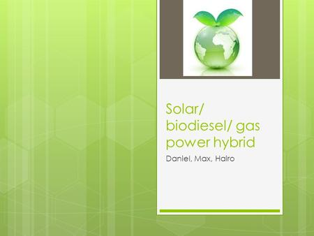 Solar/ biodiesel/ gas power hybrid Daniel, Max, Hairo.