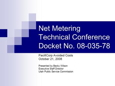 Net Metering Technical Conference Docket No. 08-035-78 PacifiCorp Avoided Costs October 21, 2008 Presented by Becky Wilson Executive Staff Director Utah.