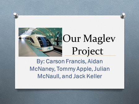 Our Maglev Project By: Carson Francis, Aidan McNaney, Tommy Apple, Julian McNaull, and Jack Keller.