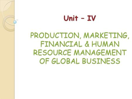 Unit – IV PRODUCTION, MARKETING, FINANCIAL & HUMAN RESOURCE MANAGEMENT OF GLOBAL BUSINESS.