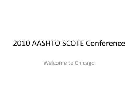 2010 AASHTO SCOTE Conference Welcome to Chicago. State of Illinois 21 st State 5 th largest highway network 13 million people Three navigable waterways.