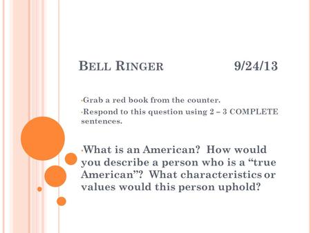 B ELL R INGER 9/24/13 Grab a red book from the counter. Respond to this question using 2 – 3 COMPLETE sentences. What is an American? How would you describe.