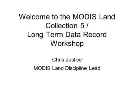 Welcome to the MODIS Land Collection 5 / Long Term Data Record Workshop Chris Justice MODIS Land Discipline Lead.