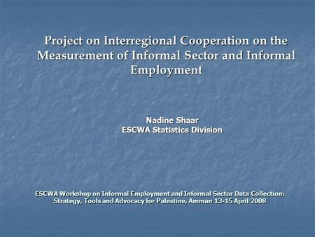 Project on Interregional Cooperation on the Measurement of Informal Sector and Informal Employment ESCWA Workshop on Informal Employment and Informal Sector.