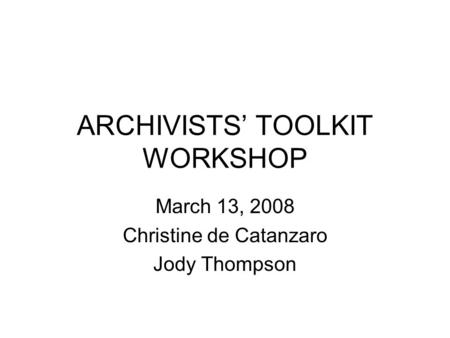 ARCHIVISTS' TOOLKIT WORKSHOP March 13, 2008 Christine de Catanzaro Jody Thompson.