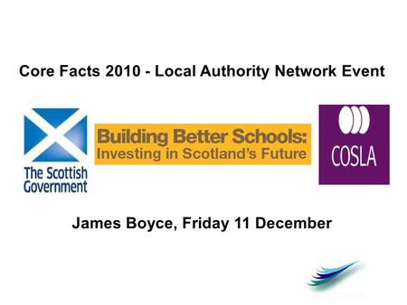 Core Facts 2010 - Local Authority Network Event James Boyce, Friday 11 December.