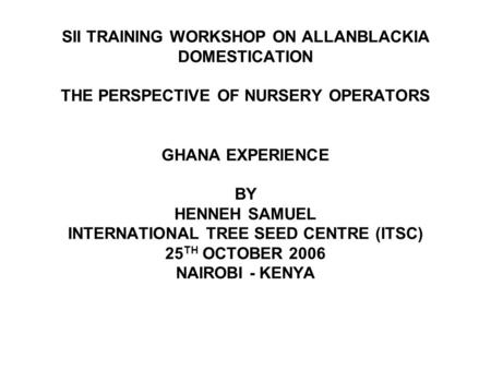 SII TRAINING WORKSHOP ON ALLANBLACKIA DOMESTICATION THE PERSPECTIVE OF NURSERY OPERATORS GHANA EXPERIENCE BY HENNEH SAMUEL INTERNATIONAL TREE SEED CENTRE.