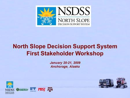 North Slope Decision Support System First Stakeholder Workshop January 20-21, 2009 Anchorage, Alaska.